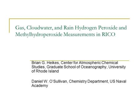 Gas, Cloudwater, and Rain Hydrogen Peroxide and Methylhydroperoxide Measurements in RICO Brian G. Heikes, Center for Atmospheric Chemical Studies, Graduate.