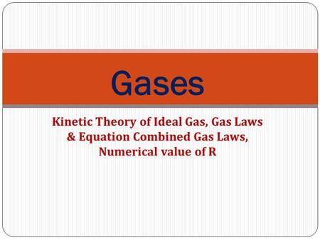 Gases Kinetic Theory of Ideal Gas, Gas Laws & Equation Combined Gas Laws, Numerical value of R.