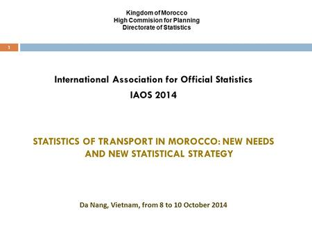 Kingdom of Morocco High Commision for Planning Directorate of Statistics 1 International Association for Official Statistics IAOS 2014 STATISTICS OF TRANSPORT.