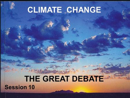 CLIMATE CHANGE THE GREAT DEBATE Session 10. CLIMATE CHANGE? If we have learnt anything from this course, it is that climate is not constant It is, and.