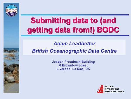 Submitting data to (and getting data from!) BODC Adam Leadbetter British Oceanographic Data Centre Joseph Proudman Building 6 Brownlow Street Liverpool.