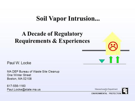 Of Massachusetts Department ENVIRONMENTAL PROTECTION Soil Vapor Intrusion... A Decade of Regulatory Requirements & Experiences Paul W. Locke MA DEP Bureau.