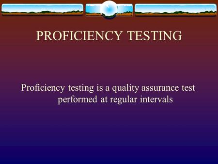 PROFICIENCY TESTING Proficiency testing is a quality assurance test performed at regular intervals.