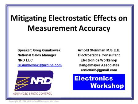 ADVANCED STATIC CONTROL Mitigating Electrostatic Effects on Measurement Accuracy Arnold Steinman M.S.E.E. Electrostatics Consultant Electronics Workshop.