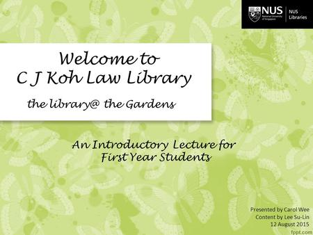 J Welcome to C J Koh Law Library the the Gardens An Introductory Lecture for First Year Students Presented by Carol Wee Content by Lee Su-Lin.