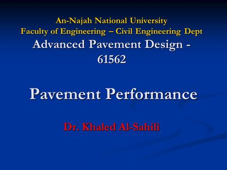 An-Najah National University Faculty of Engineering – Civil Engineering Dept Advanced Pavement Design - 61562 Dr. Khaled Al-Sahili Pavement Performance.