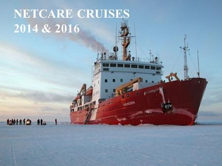 NETCARE CRUISES 2014 & 2016. Our access to the ship NETCARE contributes 500,000$ over 5 years This gives us: 4 berths for atmospheric scientists for a.