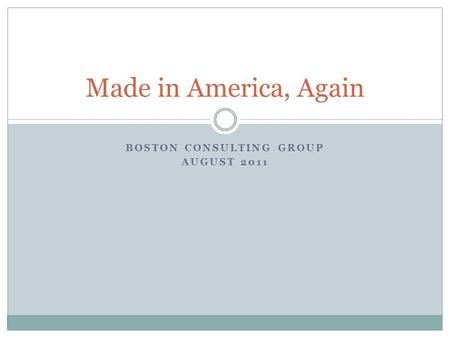 BOSTON CONSULTING GROUP AUGUST 2011 Made in America, Again.