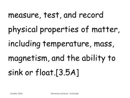 Measure, test, and record physical properties of matter, including temperature, mass, magnetism, and the ability to sink or float.[3.5A] October 2014Elementary.