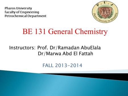BE 131 General Chemistry Instructors: Prof. Dr/Ramadan AbuElala Dr/Marwa Abd El Fattah FALL 2013-2014 Pharos University faculty of Engineering Petrochemical.