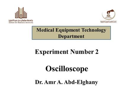 Experiment Number 2 Oscilloscope Dr. Amr A. Abd-Elghany Medical Equipment Technology Department.
