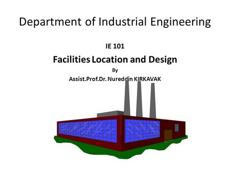 IE 101 Facilities Location and Design By Assist.Prof.Dr. Nureddin KIRKAVAK Department of Industrial Engineering.