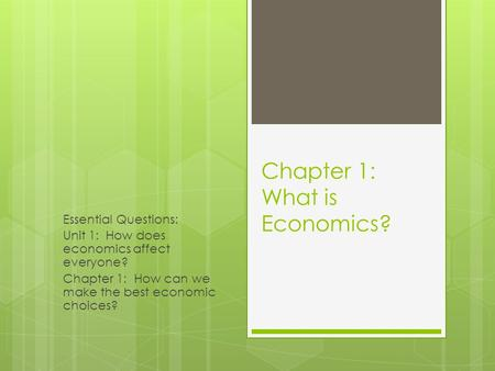 Chapter 1: What is Economics? Essential Questions: Unit 1: How does economics affect everyone? Chapter 1: How can we make the best economic choices?