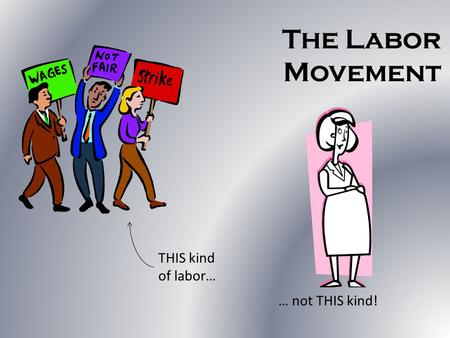 The Labor Movement THIS kind of labor… … not THIS kind!