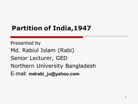 1 Partition of India,1947 Presented by Md. Rabiul Islam (Rabi) Senior Lecturer, GED Northern University Bangladesh