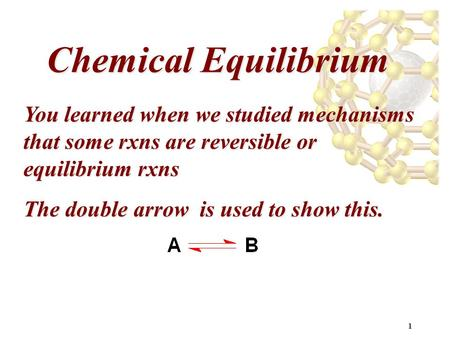1 Chemical Equilibrium You learned when we studied mechanisms that some rxns are reversible or equilibrium rxns The double arrow is used to show this.