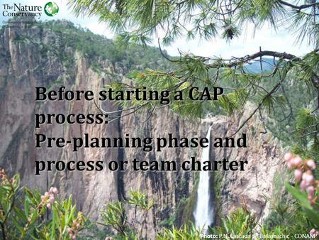 Before starting a CAP process: Pre-planning phase and process or team charter Photo: P.N. Cascada de Basaseachic - CONANP.
