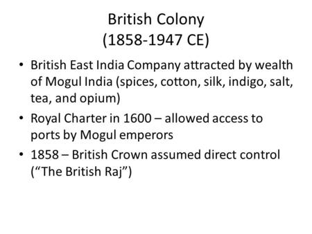 British Colony (1858-1947 CE) British East India Company attracted by wealth of Mogul India (spices, cotton, silk, indigo, salt, tea, and opium) Royal.