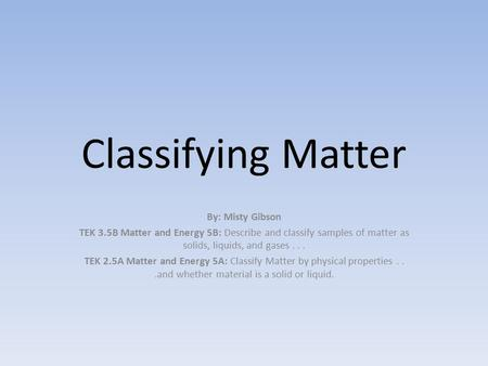 Classifying Matter By: Misty Gibson TEK 3.5B Matter and Energy 5B: Describe and classify samples of matter as solids, liquids, and gases... TEK 2.5A Matter.