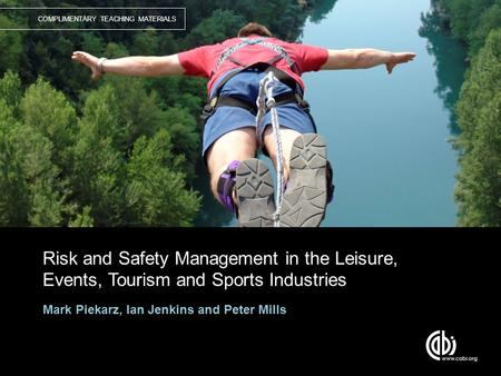 COMPLIMENTARY TEACHING MATERIALS Risk and Safety Management in the Leisure, Events, Tourism and Sports Industries Mark Piekarz, Ian Jenkins and Peter Mills.