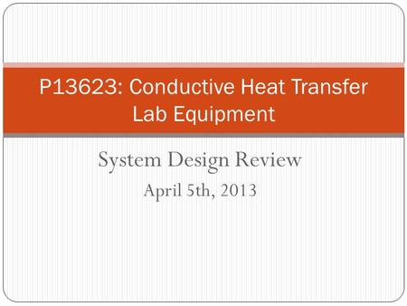 System Design Review April 5th, 2013 P13623: Conductive Heat Transfer Lab Equipment.