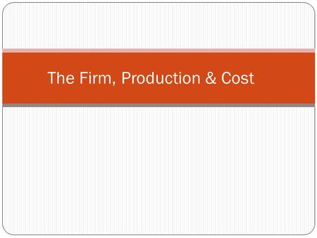 The Firm, Production & Cost. The Firm in Practice Forms of Business Organization 1. Single Proprietorship: one owner is personally responsible for what.