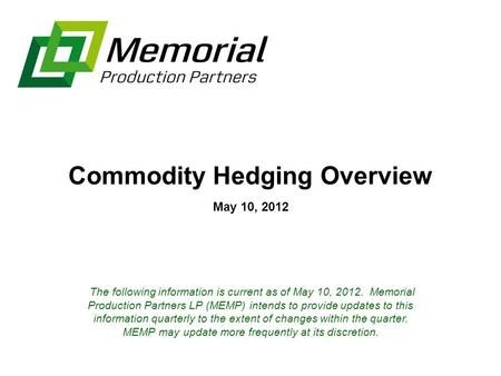 Commodity Hedging Overview May 10, 2012 The following information is current as of May 10, 2012. Memorial Production Partners LP (MEMP) intends to provide.