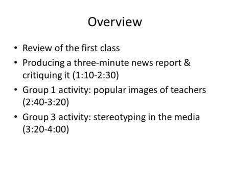 Overview Review of the first class Producing a three-minute news report & critiquing it (1:10-2:30) Group 1 activity: popular images of teachers (2:40-3:20)