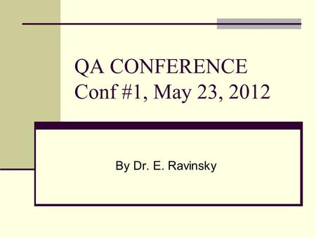 QA CONFERENCE Conf #1, May 23, 2012 By Dr. E. Ravinsky.