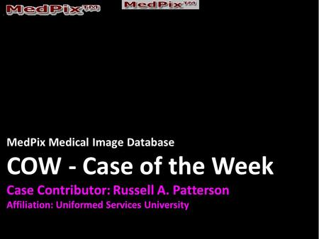 MedPix Medical Image Database COW - Case of the Week Case Contributor: Russell A. Patterson Affiliation: Uniformed Services University.