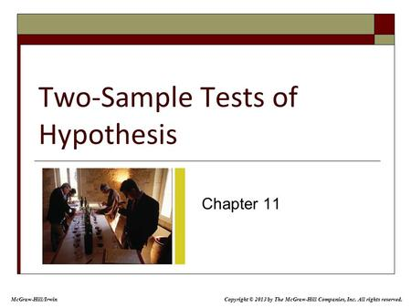 Two-Sample Tests of Hypothesis Chapter 11 Copyright © 2013 by The McGraw-Hill Companies, Inc. All rights reserved. McGraw-Hill/Irwin.