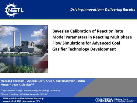 National Energy Technology Laboratory Driving Innovation ♦ Delivering Results Mehrdad Shahnam 1, Aytekin Gel 1,2, Arun K. Subramaniyan 3, Jordan Musser.