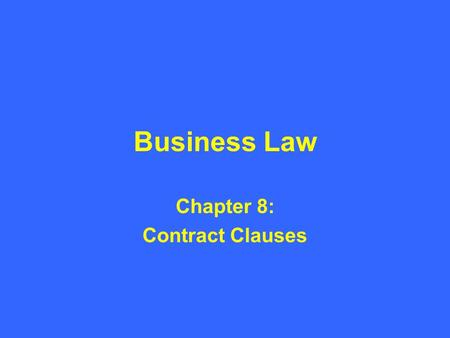 Business Law Chapter 8: Contract Clauses. Introduction to Contract Clauses A contract clause is simply a statement contained in a contract. –Clause: A.