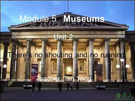 Museums Unit 2 There's no shouting and no running Module 5 Teacher :Tan Yong.