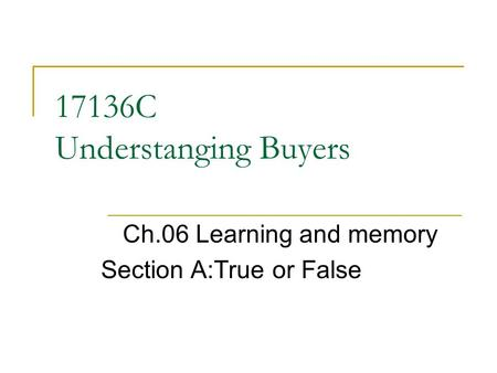 17136C Understanging Buyers Ch.06 Learning and memory Section A:True or False.