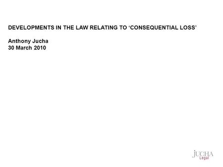 DEVELOPMENTS IN THE LAW RELATING TO 'CONSEQUENTIAL LOSS' Anthony Jucha 30 March 2010.