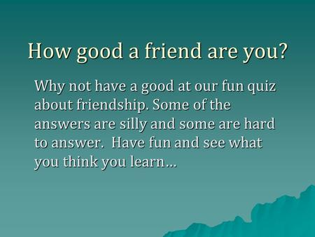 How good a friend are you? Why not have a good at our fun quiz about friendship. Some of the answers are silly and some are hard to answer. Have fun and.