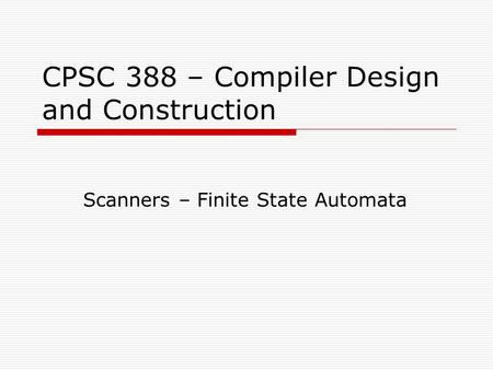 CPSC 388 – Compiler Design and Construction Scanners – Finite State Automata.