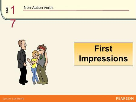 UNIT Non-Action Verbs 1717 First Impressions has Hmmm…. He has long hair. looks He looks messy. Dad, this is my new boyfriend, Josh. Uh, nice to meet.
