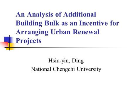 An Analysis of Additional Building Bulk as an Incentive for Arranging <strong>Urban</strong> Renewal Projects Hsiu-yin, Ding National Chengchi University.