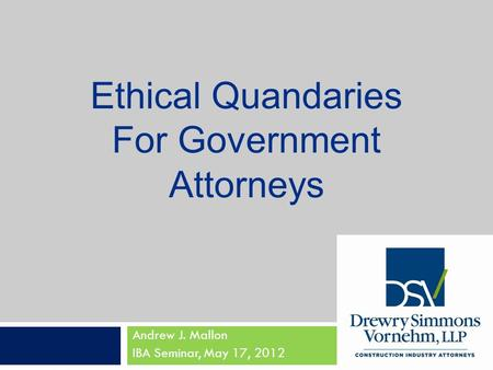 Andrew J. Mallon IBA Seminar, May 17, 2012 Ethical Quandaries For Government Attorneys.