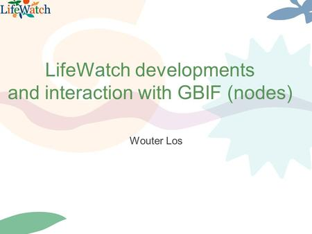 LifeWatch developments and interaction with GBIF (nodes) Wouter Los.