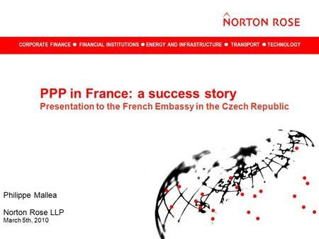 CORPORATE FINANCE FINANCIAL INSTITUTIONS ENERGY AND INFRASTRUCTURE TRANSPORT TECHNOLOGY Philippe Mallea Norton Rose LLP March 5th, 2010 PPP in France: