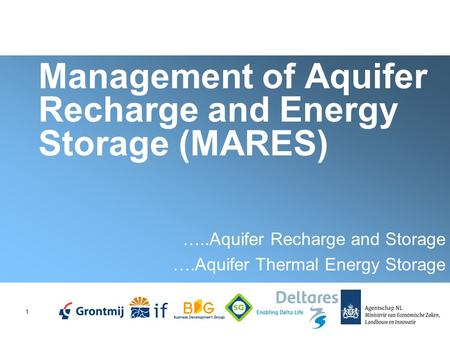 1 Management of Aquifer Recharge and Energy Storage (MARES) …..Aquifer Recharge and Storage ….Aquifer Thermal Energy Storage.