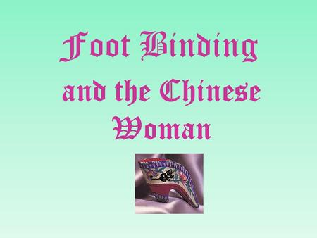 Foot Binding and the Chinese Woman. Foot binding was a custom practiced on females for approximately one thousand years in China, beginning in the 10th.