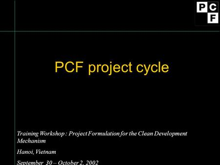 PCF project cycle Training Workshop : Project Formulation for the Clean Development Mechanism Hanoi, Vietnam September 30 – October 2, 2002.