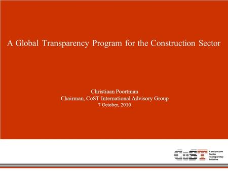 A Global Transparency Program for the Construction Sector Christiaan Poortman Chairman, CoST International Advisory Group 7 October, 2010.