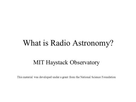 What is Radio Astronomy? MIT Haystack Observatory This material was developed under a grant from the National Science Foundation.