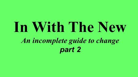 In With The New An incomplete guide to change part 2.