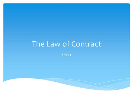 The Law of Contract Unit 1.  A contract is a legally binding agreement between two or more people that is enforceable by law  All contracts have several.